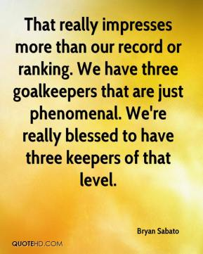 Bryan Sabato - That really impresses more than our record or ranking. We have three goalkeepers that are just phenomenal. We're really blessed to have three keepers of that level.