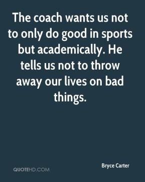 Bryce Carter - The coach wants us not to only do good in sports but academically. He tells us not to throw away our lives on bad things.