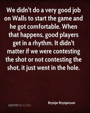 Brynjar Brynjarsson - We didn't do a very good job on Walls to start the game and he got comfortable. When that happens, good players get in a rhythm. It didn't matter if we were contesting the shot or not contesting the shot, it just went in the hole.
