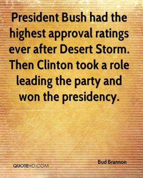 Bud Brannon - President Bush had the highest approval ratings ever after Desert Storm. Then Clinton took a role leading the party and won the presidency.