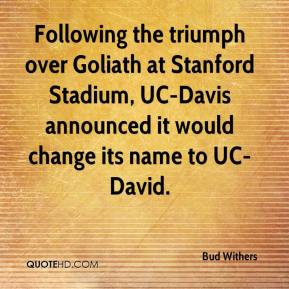 Bud Withers - Following the triumph over Goliath at Stanford Stadium, UC-Davis announced it would change its name to UC-David.