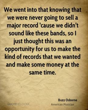 Buzz Osborne - We went into that knowing that we were never going to sell a major record 'cause we didn't sound like these bands, so I just thought this was an opportunity for us to make the kind of records that we wanted and make some money at the same time.