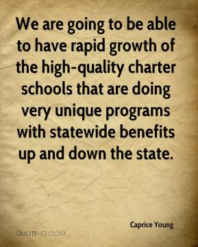 We are going to be able to have rapid growth of the high-quality charter schools that are doing very unique programs with statewide benefits up and down the state.