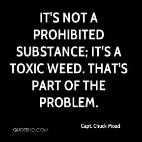 Capt. Chuck Moad - It's not a prohibited substance; it's a toxic weed. That's part of the problem.