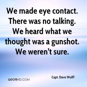 Capt. Dave Wulff - We made eye contact. There was no talking. We heard what we thought was a gunshot. We weren't sure.
