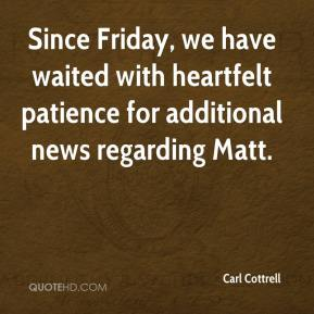Carl Cottrell - Since Friday, we have waited with heartfelt patience for additional news regarding Matt.