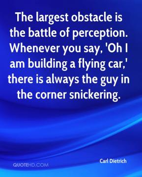Carl Dietrich - The largest obstacle is the battle of perception. Whenever you say, 'Oh I am building a flying car,' there is always the guy in the corner snickering.