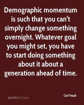 Carl Haub - Demographic momentum is such that you can't simply change something overnight. Whatever goal you might set, you have to start doing something about it about a generation ahead of time.