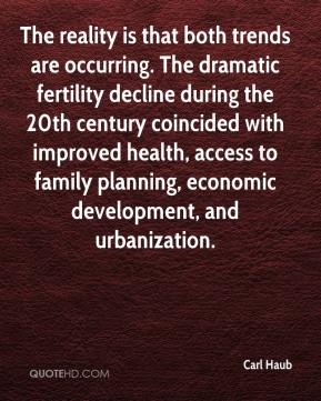 Carl Haub - The reality is that both trends are occurring. The dramatic fertility decline during the 20th century coincided with improved health, access to family planning, economic development, and urbanization.