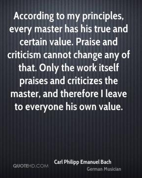 Carl Philipp Emanuel Bach - According to my principles, every master has his true and certain value. Praise and criticism cannot change any of that. Only the work itself praises and criticizes the master, and therefore I leave to everyone his own value.