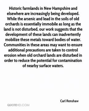 Carl Renshaw - Historic farmlands in New Hampshire and elsewhere are increasingly being developed. While the arsenic and lead in the soils of old orchards is essentially immobile as long as the land is not disturbed, our work suggests that the development of these lands can inadvertently mobilize these metals toward bodies of water. Communities in these areas may want to ensure additional precautions are taken to control erosion when old orchard lands are disturbed in order to reduce the potential for contamination of nearby surface waters.