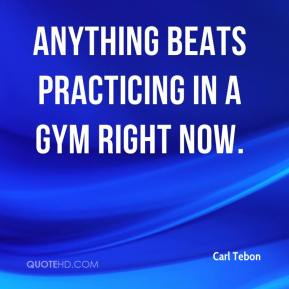 Carl Tebon - Anything beats practicing in a gym right now.