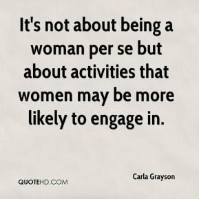 Carla Grayson - It's not about being a woman per se but about activities that women may be more likely to engage in.