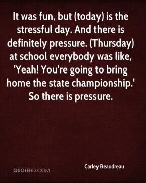 Carley Beaudreau - It was fun, but (today) is the stressful day. And there is definitely pressure. (Thursday) at school everybody was like, 'Yeah! You're going to bring home the state championship.' So there is pressure.