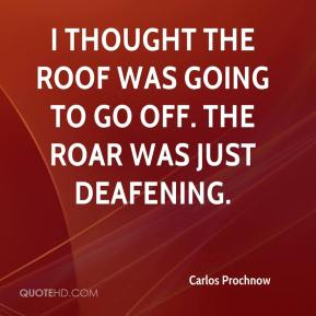 Carlos Prochnow - I thought the roof was going to go off. The roar was just deafening.