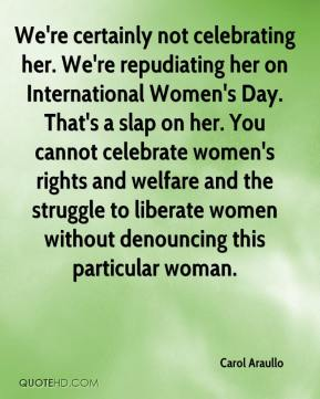 Carol Araullo - We're certainly not celebrating her. We're repudiating her on International Women's Day. That's a slap on her. You cannot celebrate women's rights and welfare and the struggle to liberate women without denouncing this particular woman.