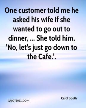 Carol Booth - One customer told me he asked his wife if she wanted to go out to dinner, ... She told him, 'No, let's just go down to the Cafe.'.