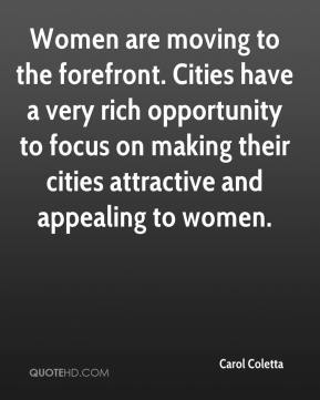 Women are moving to the forefront. Cities have a very rich opportunity to focus on making their cities attractive and appealing to women.