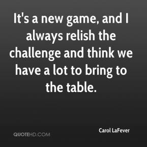 Carol LaFever - It's a new game, and I always relish the challenge and think we have a lot to bring to the table.