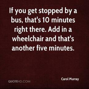 Carol Murray - If you get stopped by a bus, that's 10 minutes right there. Add in a wheelchair and that's another five minutes.