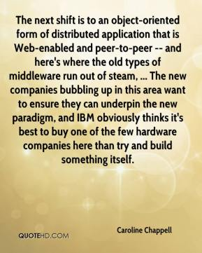 Caroline Chappell - The next shift is to an object-oriented form of distributed application that is Web-enabled and peer-to-peer -- and here's where the old types of middleware run out of steam, ... The new companies bubbling up in this area want to ensure they can underpin the new paradigm, and IBM obviously thinks it's best to buy one of the few hardware companies here than try and build something itself.