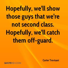 Carter Trevisani - Hopefully, we'll show those guys that we're not second class. Hopefully, we'll catch them off-guard.