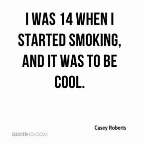 Casey Roberts - I was 14 when I started smoking, and it was to be cool.