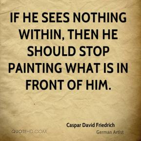 Caspar David Friedrich - If he sees nothing within, then he should stop painting what is in front of him.
