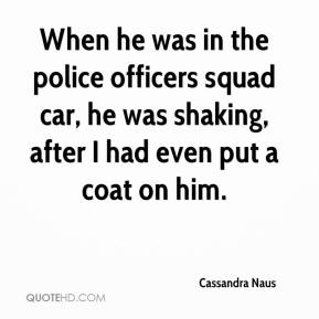 Cassandra Naus - When he was in the police officers squad car, he was shaking, after I had even put a coat on him.