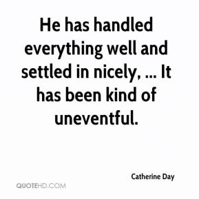 Catherine Day - He has handled everything well and settled in nicely, ... It has been kind of uneventful.