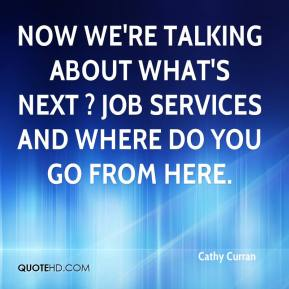 Cathy Curran - Now we're talking about what's next ? job services and where do you go from here.