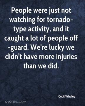 Cecil Whaley - People were just not watching for tornado-type activity, and it caught a lot of people off-guard. We're lucky we didn't have more injuries than we did.