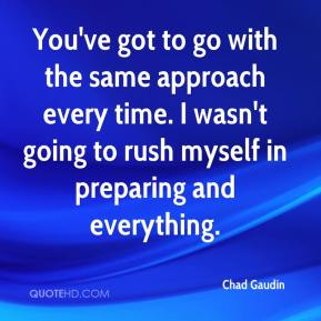 Chad Gaudin - You've got to go with the same approach every time. I wasn't going to rush myself in preparing and everything.