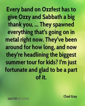 Chad Gray - Every band on Ozzfest has to give Ozzy and Sabbath a big thank you, ... They spawned everything that's going on in metal right now. They've been around for how long, and now they're headlining the biggest summer tour for kids? I'm just fortunate and glad to be a part of it.