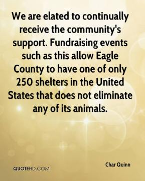 Char Quinn - We are elated to continually receive the community's support. Fundraising events such as this allow Eagle County to have one of only 250 shelters in the United States that does not eliminate any of its animals.