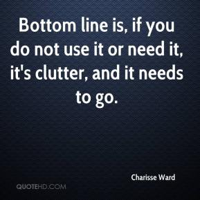Charisse Ward - Bottom line is, if you do not use it or need it, it's clutter, and it needs to go.