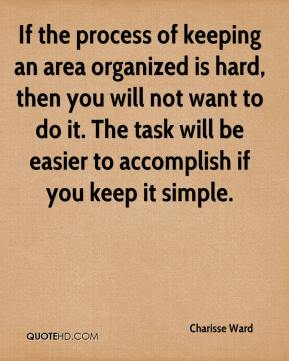 If the process of keeping an area organized is hard, then you will not want to do it. The task will be easier to accomplish if you keep it simple.