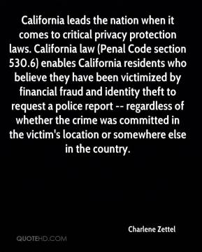 Charlene Zettel - California leads the nation when it comes to critical privacy protection laws. California law (Penal Code section 530.6) enables California residents who believe they have been victimized by financial fraud and identity theft to request a police report -- regardless of whether the crime was committed in the victim's location or somewhere else in the country.