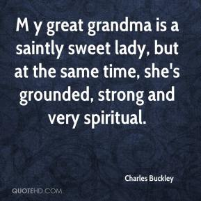 Charles Buckley - M y great grandma is a saintly sweet lady, but at the same time, she's grounded, strong and very spiritual.