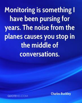 Charles Buckley - Monitoring is something I have been pursing for years. The noise from the planes causes you stop in the middle of conversations.