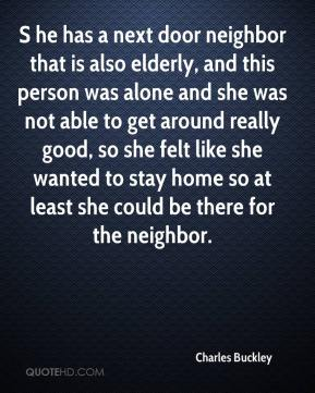 S he has a next door neighbor that is also elderly, and this person was alone and she was not able to get around really good, so she felt like she wanted to stay home so at least she could be there for the neighbor.