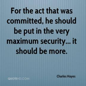 For the act that was committed, he should be put in the very maximum security... it should be more.