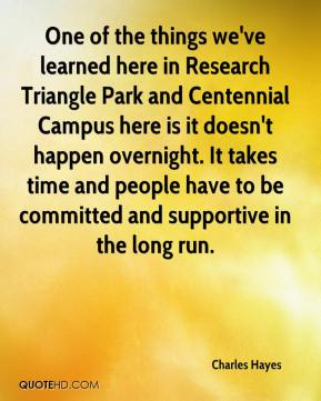 One of the things we've learned here in Research Triangle Park and Centennial Campus here is it doesn't happen overnight. It takes time and people have to be committed and supportive in the long run.