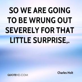Charles Holt - So we are going to be wrung out severely for that little surprise.
