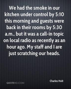 Charles Holt - We had the smoke in our kitchen under control by 5:10 this morning and guests were back in their rooms by 5:30 a.m., but it was a call-in topic on local radio as recently as an hour ago. My staff and I are just scratching our heads.