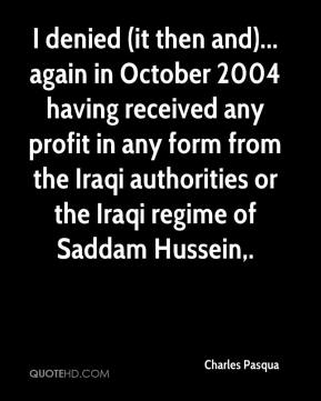 Charles Pasqua - I denied (it then and)... again in October 2004 having received any profit in any form from the Iraqi authorities or the Iraqi regime of Saddam Hussein.