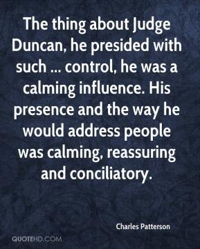 The thing about Judge Duncan, he presided with such ... control, he was a calming influence. His presence and the way he would address people was calming, reassuring and conciliatory.