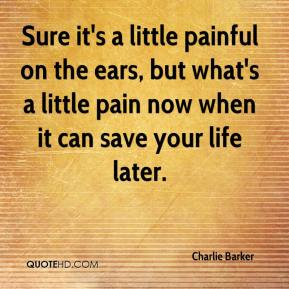 Charlie Barker - Sure it's a little painful on the ears, but what's a little pain now when it can save your life later.