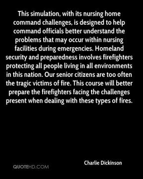 Charlie Dickinson - This simulation, with its nursing home command challenges, is designed to help command officials better understand the problems that may occur within nursing facilities during emergencies. Homeland security and preparedness involves firefighters protecting all people living in all environments in this nation. Our senior citizens are too often the tragic victims of fire. This course will better prepare the firefighters facing the challenges present when dealing with these types of fires.