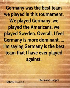 Charmaine Hooper - Germany was the best team we played in this tournament. We played Germany, we played the Americans, we played Sweden. Overall, I feel Germany is more dominant. ... I'm saying Germany is the best team that I have ever played against.